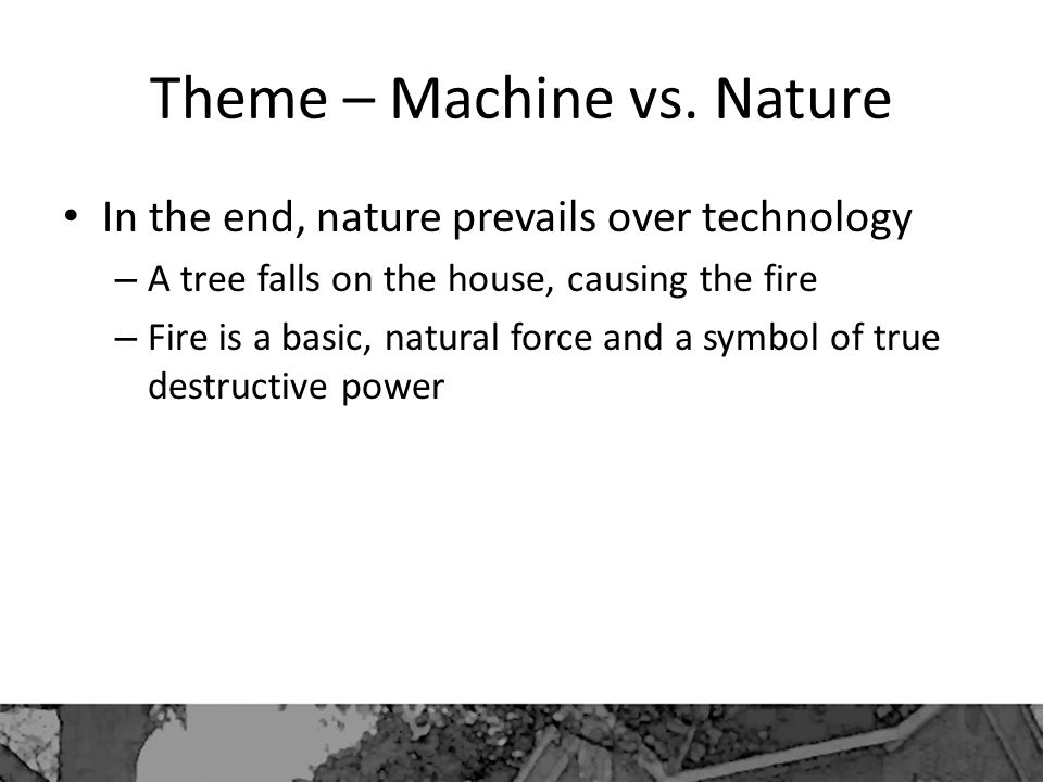 Theme – Machine vs. Nature In the end, nature prevails over technology – A tree falls on the house, causing the fire – Fire is a basic, natural force