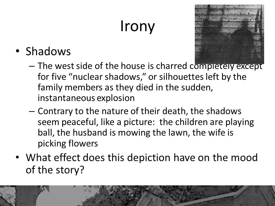 Irony Shadows – The west side of the house is charred completely except for five nuclear shadows, or silhouettes left by the family members as they died in the sudden, instantaneous explosion – Contrary to the nature of their death, the shadows seem peaceful, like a picture: the children are playing ball, the husband is mowing the lawn, the wife is picking flowers What effect does this depiction have on the mood of the story?