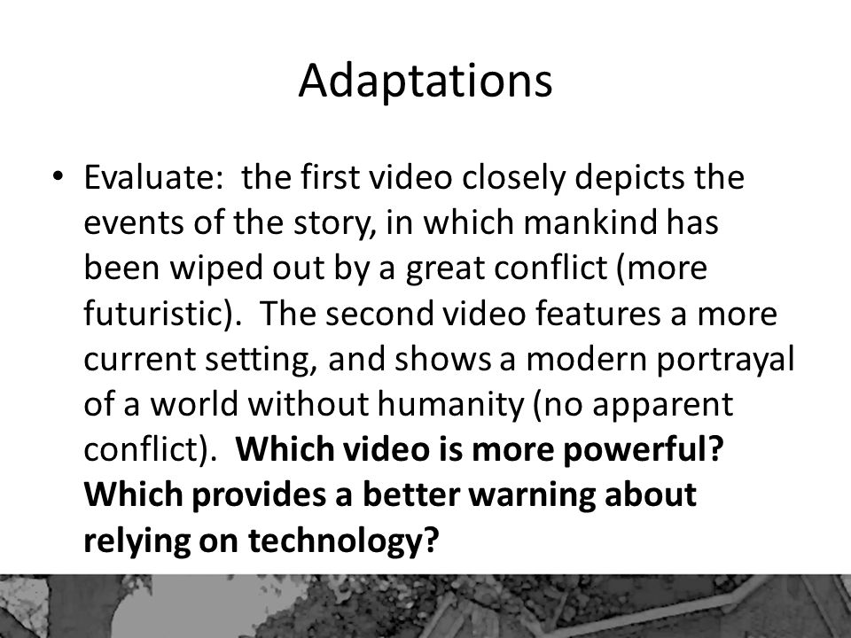 Adaptations Evaluate: the first video closely depicts the events of the story, in which mankind has been wiped out by a great conflict (more futuristic).