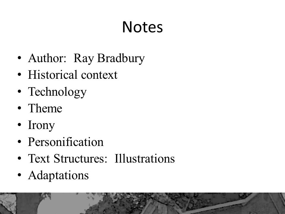 Notes Author: Ray Bradbury Historical context Technology Theme Irony Personification Text Structures: Illustrations Adaptations