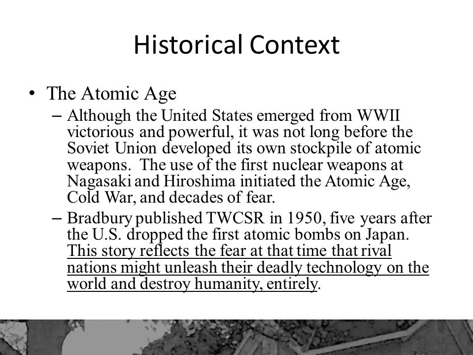 Historical Context The Atomic Age – Although the United States emerged from WWII victorious and powerful, it was not long before the Soviet Union developed its own stockpile of atomic weapons.