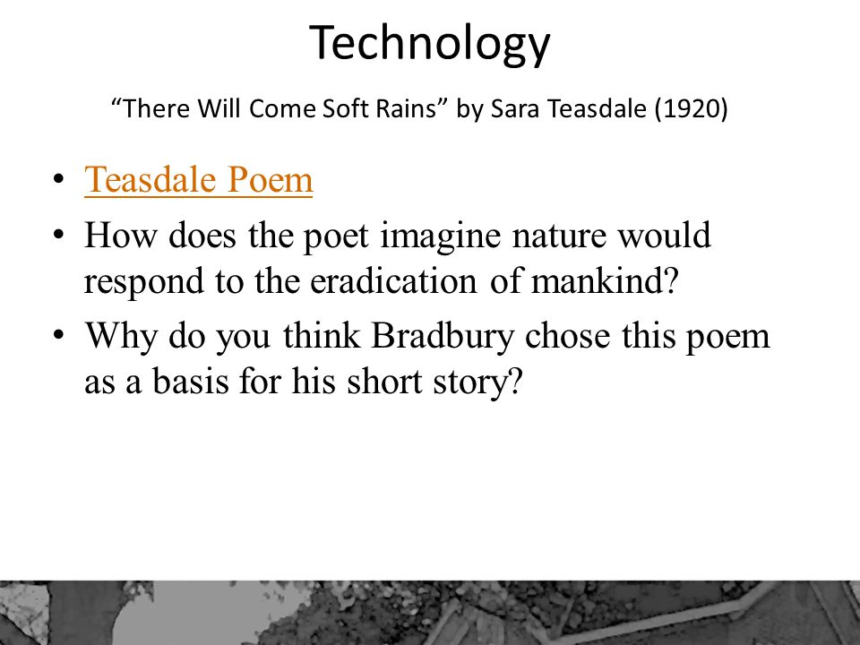 Technology There Will Come Soft Rains by Sara Teasdale (1920) Teasdale Poem How does the poet imagine nature would respond to the eradication of mankind.