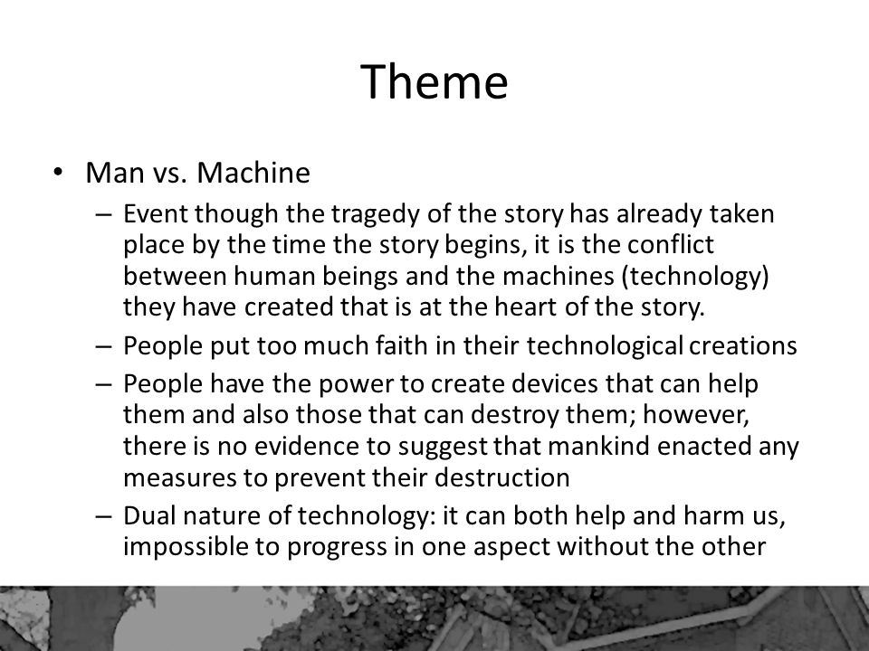 Theme Man vs. Machine – Event though the tragedy of the story has already taken place by the time the story begins, it is the conflict between human b