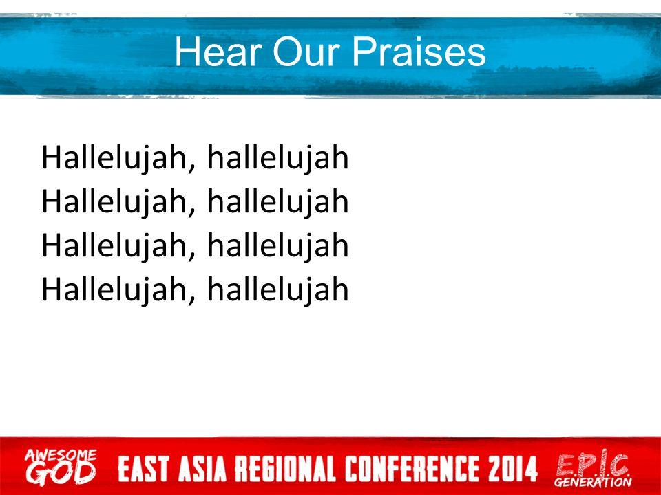 Hear Our Praises Hallelujah, hallelujah Hallelujah, hallelujah