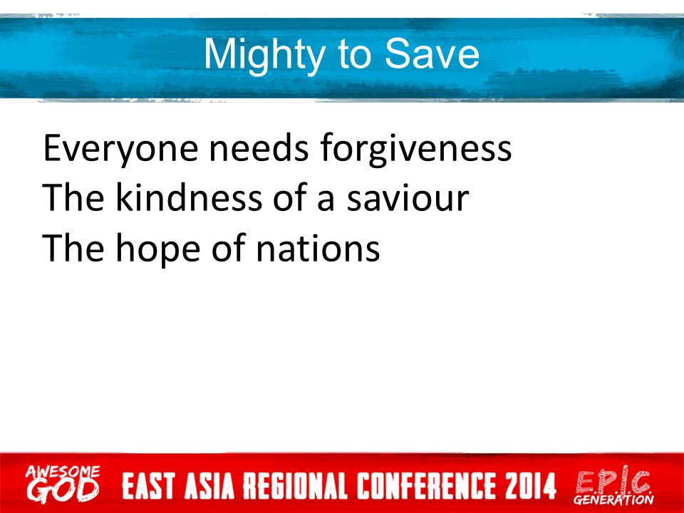Mighty to Save Everyone needs forgiveness The kindness of a saviour The hope of nations