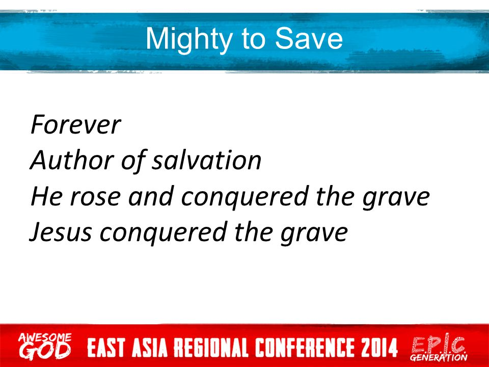 Mighty to Save Forever Author of salvation He rose and conquered the grave Jesus conquered the grave