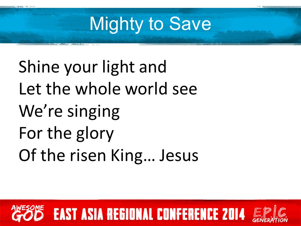 Mighty to Save Shine your light and Let the whole world see We're singing For the glory Of the risen King… Jesus