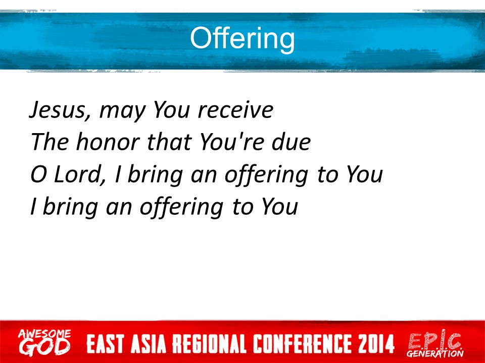 Offering Jesus, may You receive The honor that You re due O Lord, I bring an offering to You I bring an offering to You