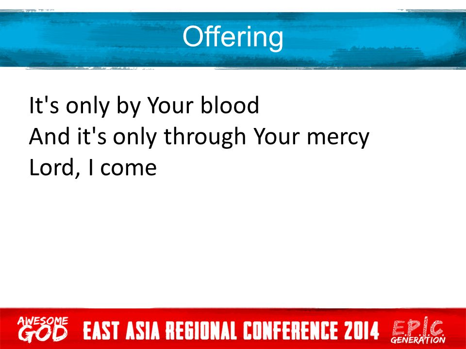 Offering It s only by Your blood And it s only through Your mercy Lord, I come