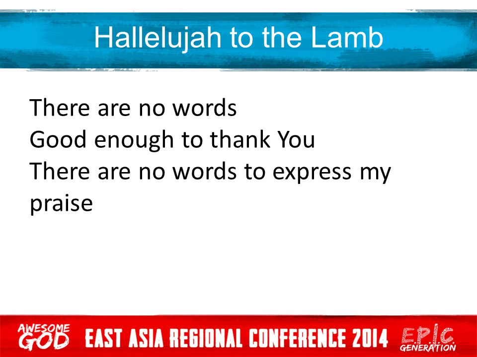 Hallelujah to the Lamb There are no words Good enough to thank You There are no words to express my praise