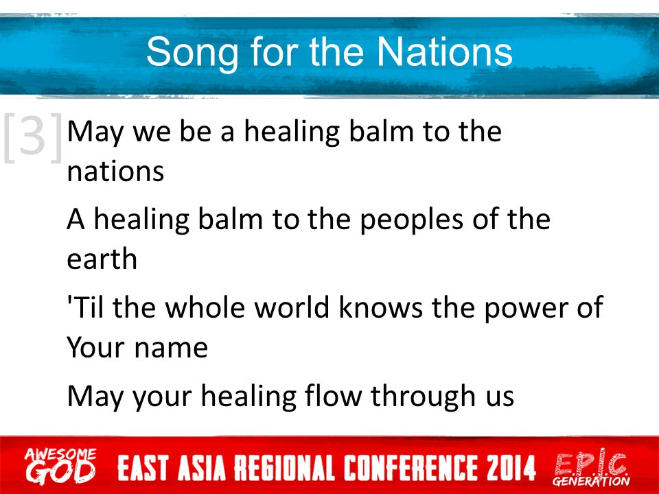 Song for the Nations May we be a healing balm to the nations A healing balm to the peoples of the earth Til the whole world knows the power of Your name May your healing flow through us [3]
