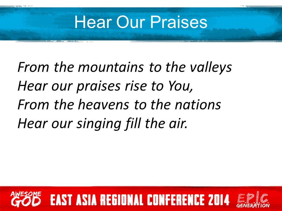 Hear Our Praises From the mountains to the valleys Hear our praises rise to You, From the heavens to the nations Hear our singing fill the air.