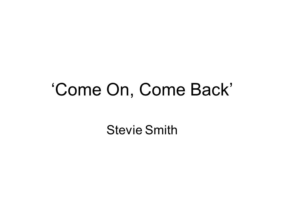 'Come On, Come Back' Stevie Smith