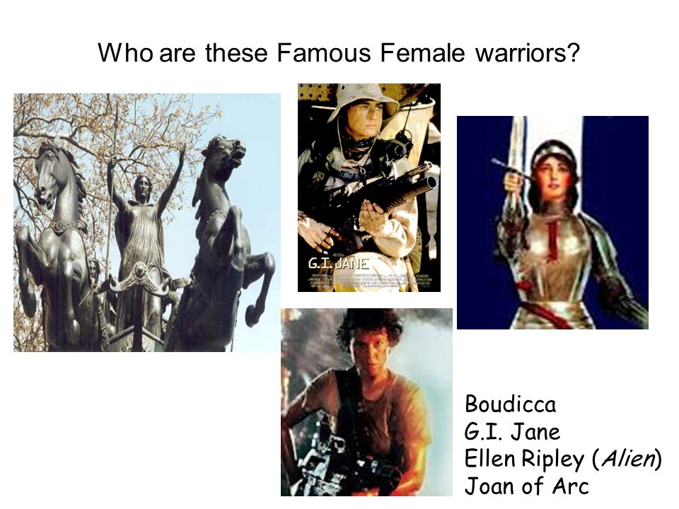 Who are these Famous Female warriors Boudicca G.I. Jane Ellen Ripley (Alien) Joan of Arc