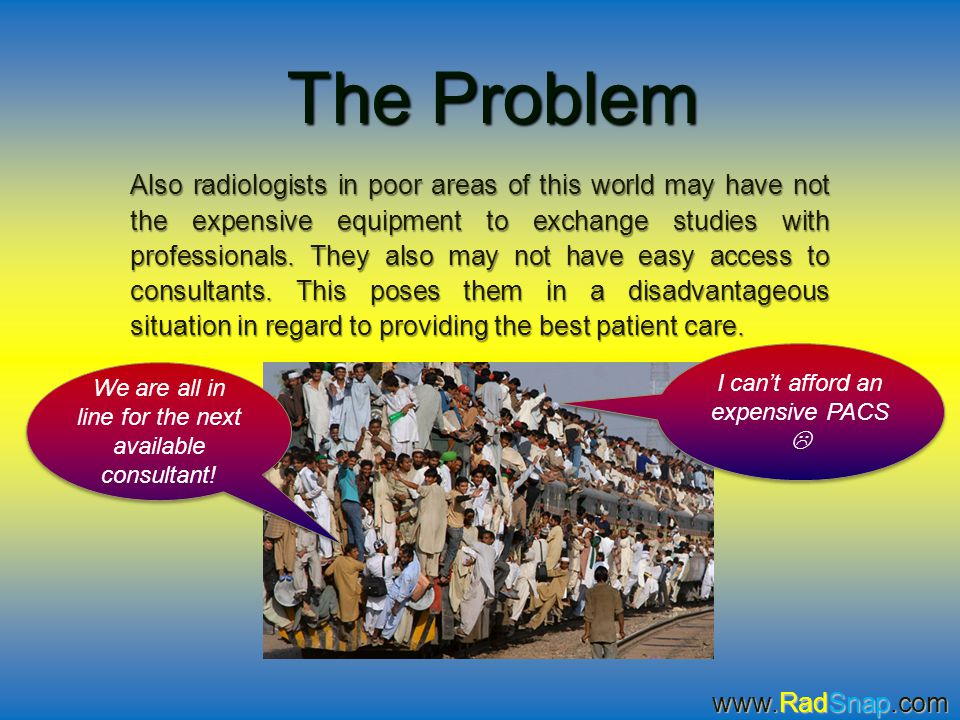 The Problem Also radiologists in poor areas of this world may have not the expensive equipment to exchange studies with professionals. They also may n