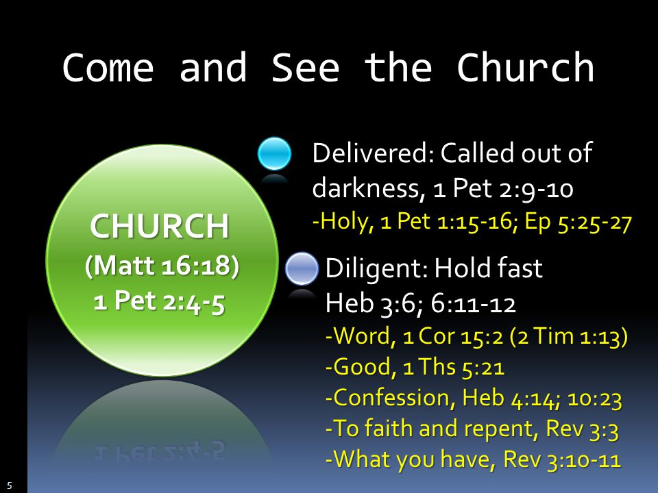 Delivered: Called out of darkness, 1 Pet 2:9-10 -Holy, 1 Pet 1:15-16; Ep 5:25-27 Diligent: Hold fast Heb 3:6; 6: Word, 1 Cor 15:2 (2 Tim 1:13) -Good, 1 Ths 5:21 -Confession, Heb 4:14; 10:23 -To faith and repent, Rev 3:3 -What you have, Rev 3:10-11 Come and See the Church 5