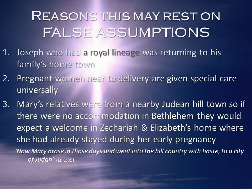 1.Joseph who had a royal lineage was returning to his family's home town 2.Pregnant women near to delivery are given special care universally 3.Mary's relatives were from a nearby Judean hill town so if there were no accommodation in Bethlehem they would expect a welcome in Zechariah & Elizabeth's home where she had already stayed during her early pregnancy 4. While they were there, the time came for the baby to be born - suggests adequate time to find accommodation Reasons this may rest on FALSE ASSUMPTIONS