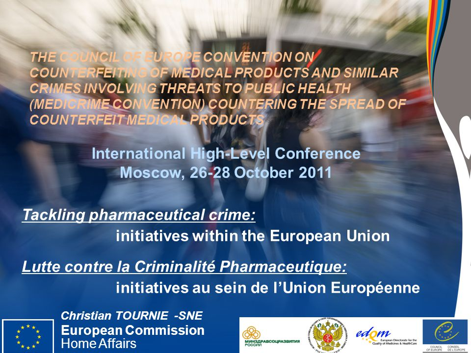European Commission Home Affairs Date ‹#› THE COUNCIL OF EUROPE CONVENTION ON COUNTERFEITING OF MEDICAL PRODUCTS AND SIMILAR CRIMES INVOLVING THREATS TO PUBLIC HEALTH (MEDICRIME CONVENTION) COUNTERING THE SPREAD OF COUNTERFEIT MEDICAL PRODUCTS Tackling pharmaceutical crime: initiatives within the European Union European Commission Home Affairs International High-Level Conference Moscow, October 2011 Christian TOURNIE -SNE Lutte contre la Criminalité Pharmaceutique: initiatives au sein de l'Union Européenne