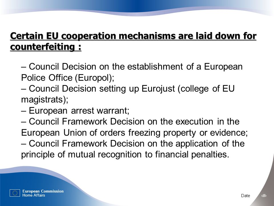 European Commission Home Affairs Date ‹#› Certain EU cooperation mechanisms are laid down for counterfeiting : – Council Decision on the establishment of a European Police Office (Europol); – Council Decision setting up Eurojust (college of EU magistrats); – European arrest warrant; – Council Framework Decision on the execution in the European Union of orders freezing property or evidence; – Council Framework Decision on the application of the principle of mutual recognition to financial penalties.