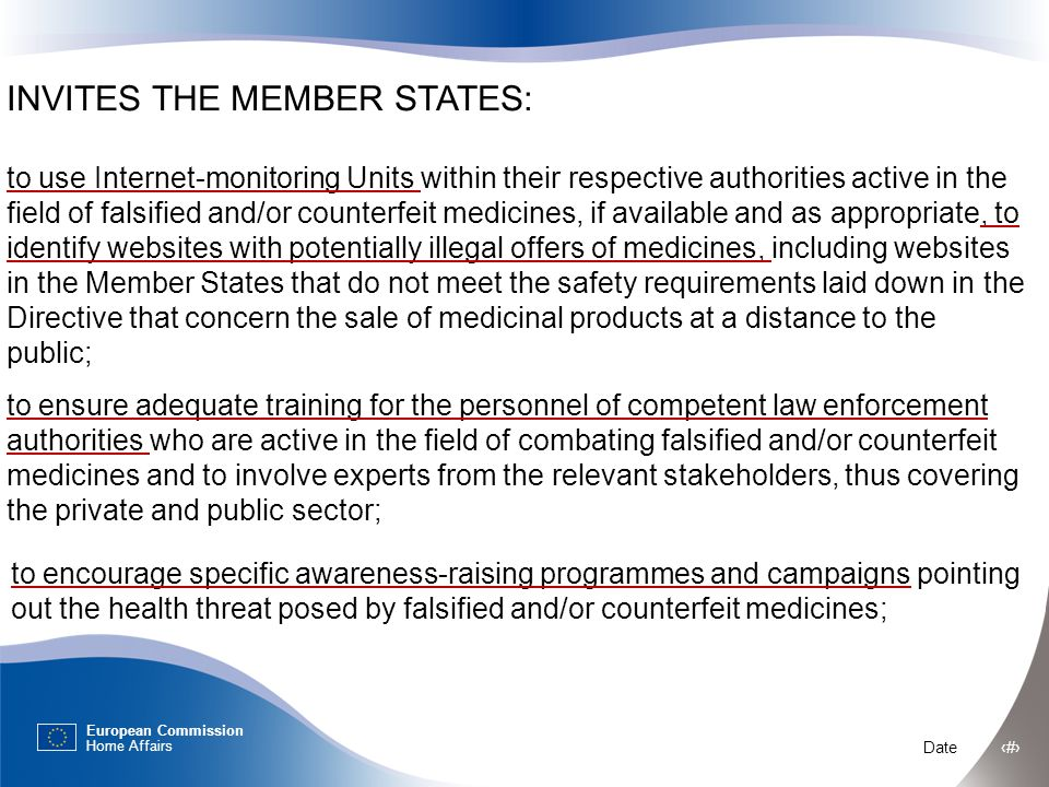European Commission Home Affairs Date ‹#› INVITES THE MEMBER STATES: to use Internet-monitoring Units within their respective authorities active in the field of falsified and/or counterfeit medicines, if available and as appropriate, to identify websites with potentially illegal offers of medicines, including websites in the Member States that do not meet the safety requirements laid down in the Directive that concern the sale of medicinal products at a distance to the public; to ensure adequate training for the personnel of competent law enforcement authorities who are active in the field of combating falsified and/or counterfeit medicines and to involve experts from the relevant stakeholders, thus covering the private and public sector; to encourage specific awareness-raising programmes and campaigns pointing out the health threat posed by falsified and/or counterfeit medicines;