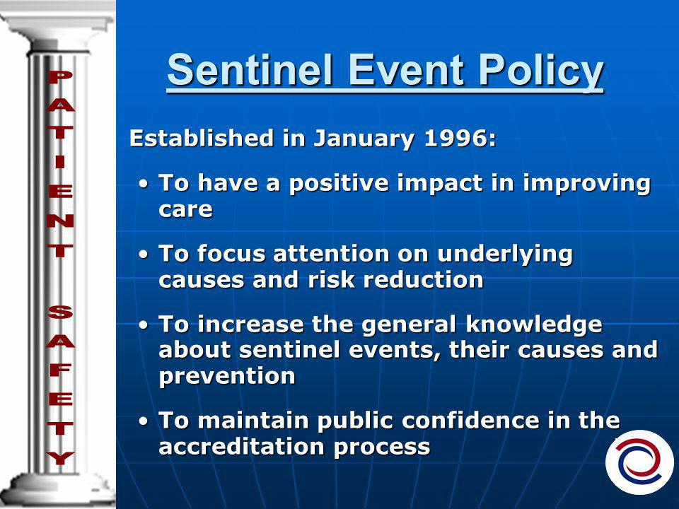 Sentinel Event Policy Established in January 1996: To have a positive impact in improving careTo have a positive impact in improving care To focus attention on underlying causes and risk reductionTo focus attention on underlying causes and risk reduction To increase the general knowledge about sentinel events, their causes and preventionTo increase the general knowledge about sentinel events, their causes and prevention To maintain public confidence in the accreditation processTo maintain public confidence in the accreditation process