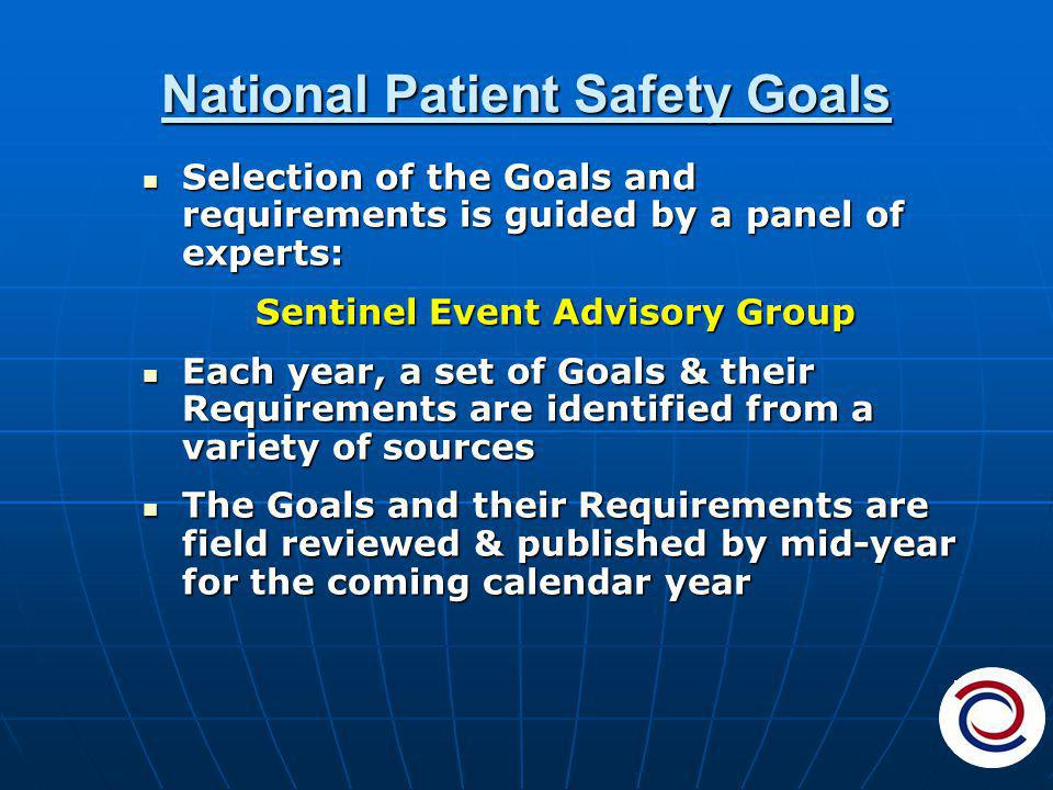 National Patient Safety Goals Selection of the Goals and requirements is guided by a panel of experts: Selection of the Goals and requirements is guided by a panel of experts: Sentinel Event Advisory Group Each year, a set of Goals & their Requirements are identified from a variety of sources Each year, a set of Goals & their Requirements are identified from a variety of sources The Goals and their Requirements are field reviewed & published by mid-year for the coming calendar year The Goals and their Requirements are field reviewed & published by mid-year for the coming calendar year