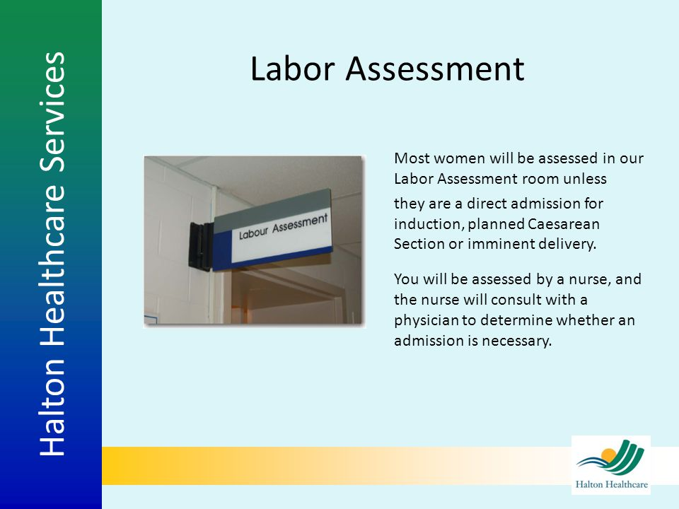Halton Healthcare Services Labor Assessment Most women will be assessed in our Labor Assessment room unless they are a direct admission for induction,