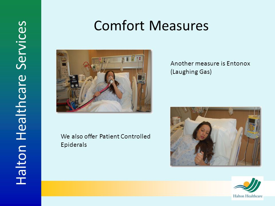 Halton Healthcare Services Comfort Measures Another measure is Entonox (Laughing Gas) We also offer Patient Controlled Epiderals