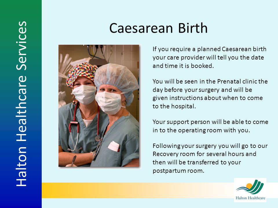 Halton Healthcare Services Caesarean Birth If you require a planned Caesarean birth your care provider will tell you the date and time it is booked. Y