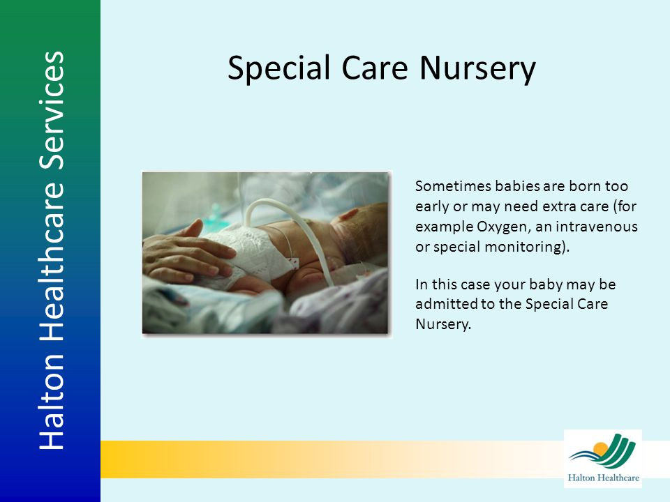 Halton Healthcare Services Special Care Nursery Sometimes babies are born too early or may need extra care (for example Oxygen, an intravenous or spec
