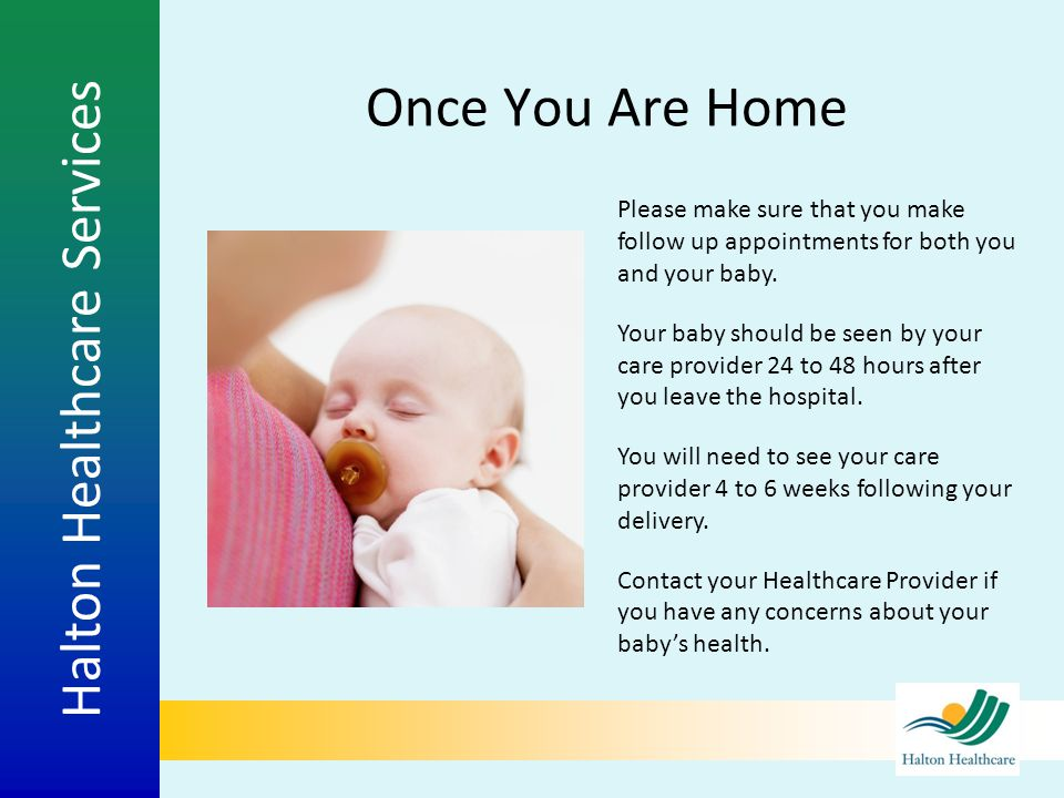 Halton Healthcare Services Once You Are Home Please make sure that you make follow up appointments for both you and your baby. Your baby should be see