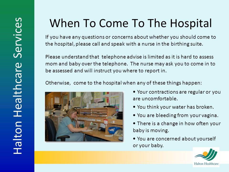 Halton Healthcare Services When To Come To The Hospital If you have any questions or concerns about whether you should come to the hospital, please ca