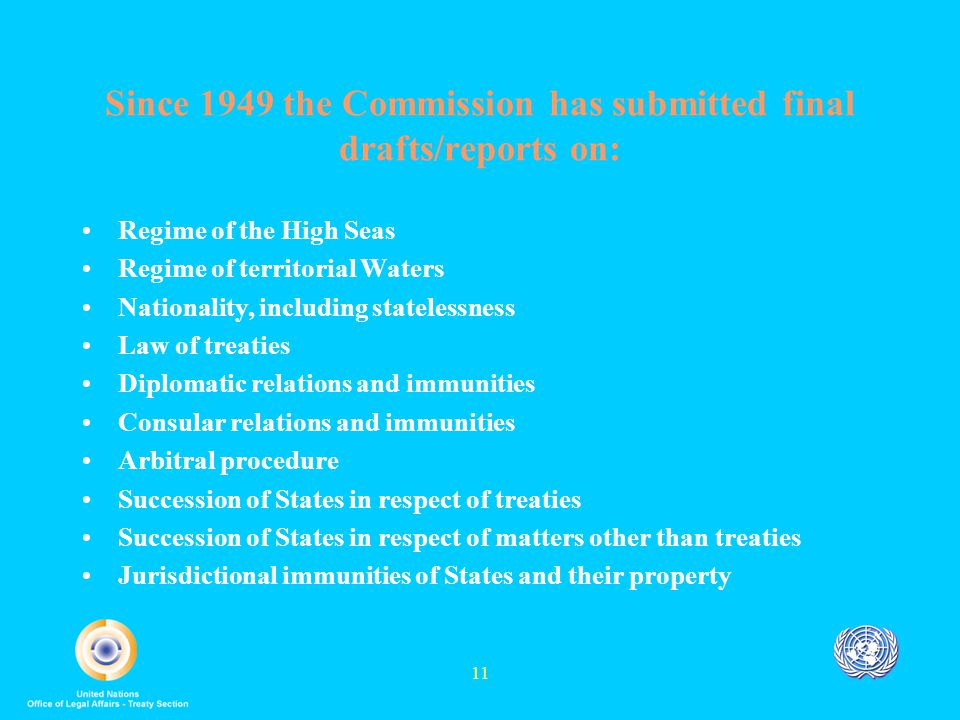 11 Since 1949 the Commission has submitted final drafts/reports on: Regime of the High Seas Regime of territorial Waters Nationality, including statelessness Law of treaties Diplomatic relations and immunities Consular relations and immunities Arbitral procedure Succession of States in respect of treaties Succession of States in respect of matters other than treaties Jurisdictional immunities of States and their property