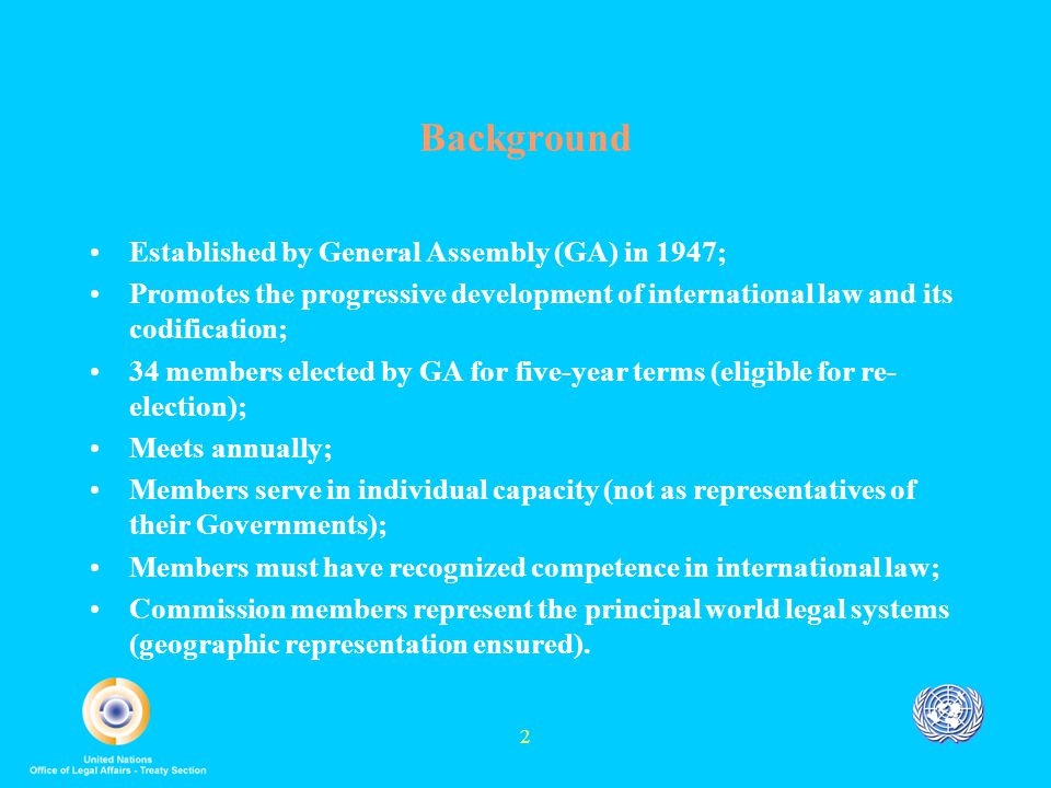 2 Background Established by General Assembly (GA) in 1947; Promotes the progressive development of international law and its codification; 34 members elected by GA for five-year terms (eligible for re- election); Meets annually; Members serve in individual capacity (not as representatives of their Governments); Members must have recognized competence in international law; Commission members represent the principal world legal systems (geographic representation ensured).
