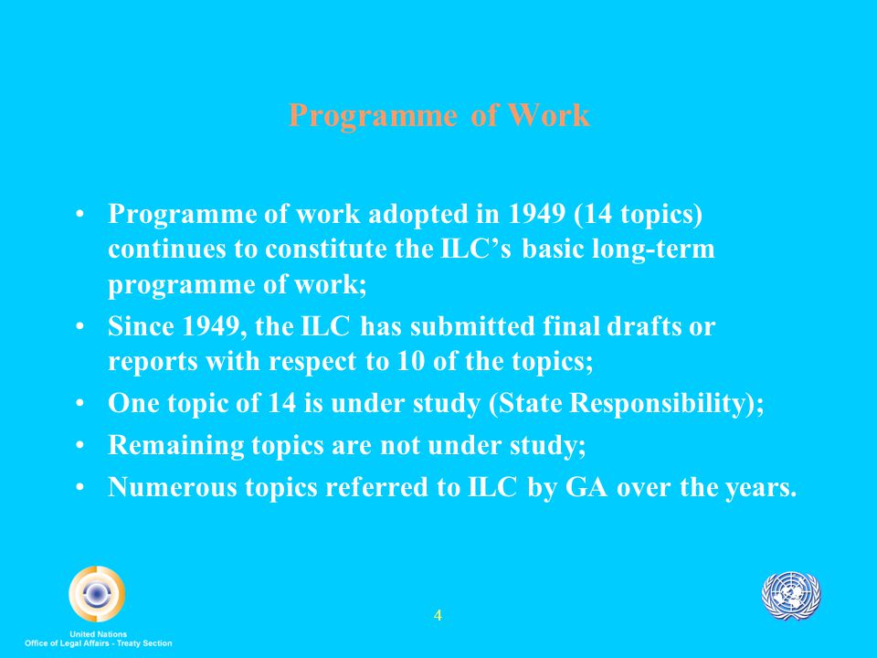 4 Programme of Work Programme of work adopted in 1949 (14 topics) continues to constitute the ILC's basic long-term programme of work; Since 1949, the ILC has submitted final drafts or reports with respect to 10 of the topics; One topic of 14 is under study (State Responsibility); Remaining topics are not under study; Numerous topics referred to ILC by GA over the years.