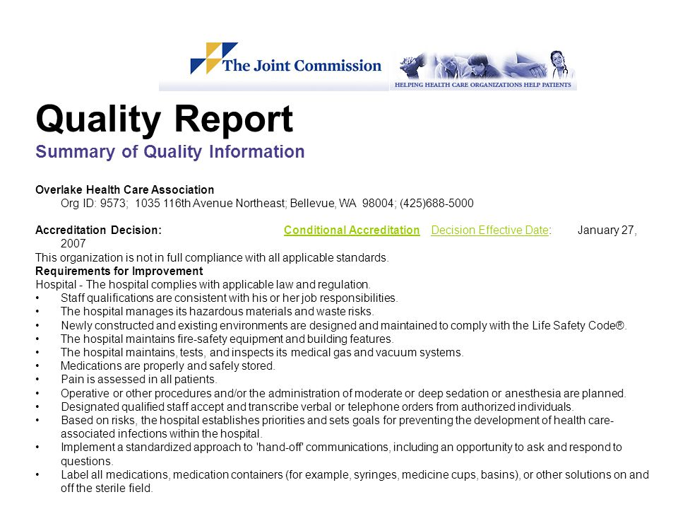 Quality Report Summary of Quality Information Overlake Health Care Association Org ID: 9573; 1035 116th Avenue Northeast; Bellevue, WA 98004; (425)688-5000 Accreditation Decision: Conditional Accreditation Decision Effective Date: January 27, 2007Conditional AccreditationDecision Effective Date This organization is not in full compliance with all applicable standards.