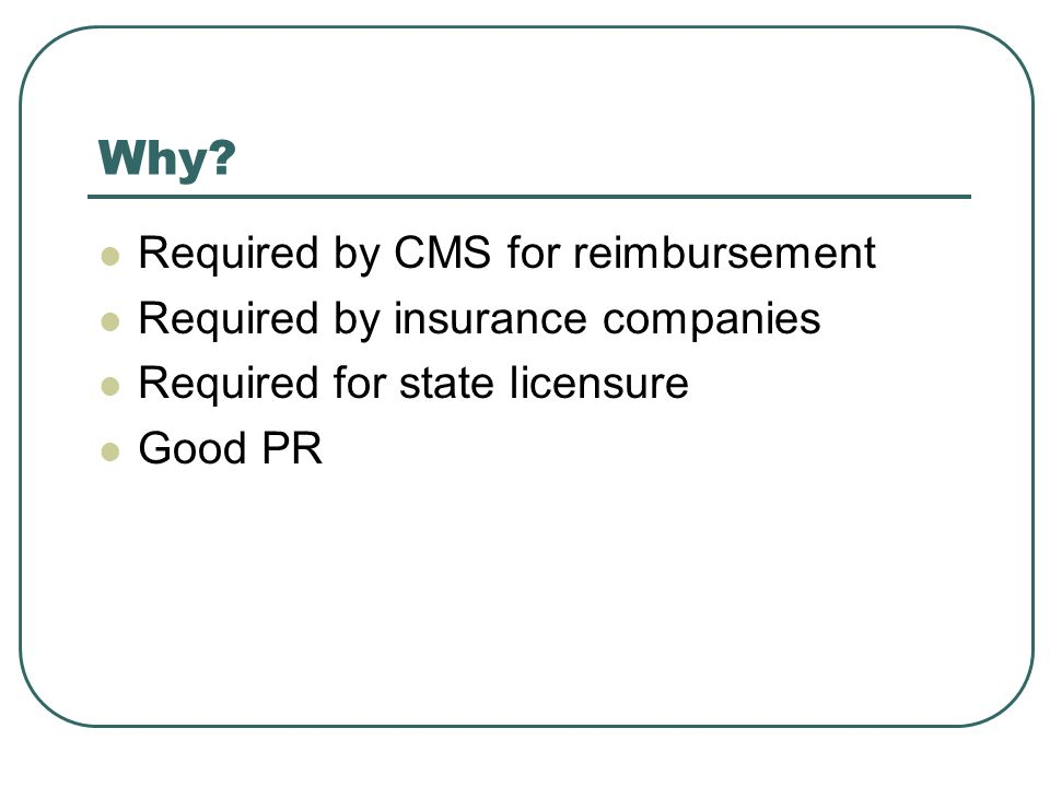 Why? Required by CMS for reimbursement Required by insurance companies Required for state licensure Good PR