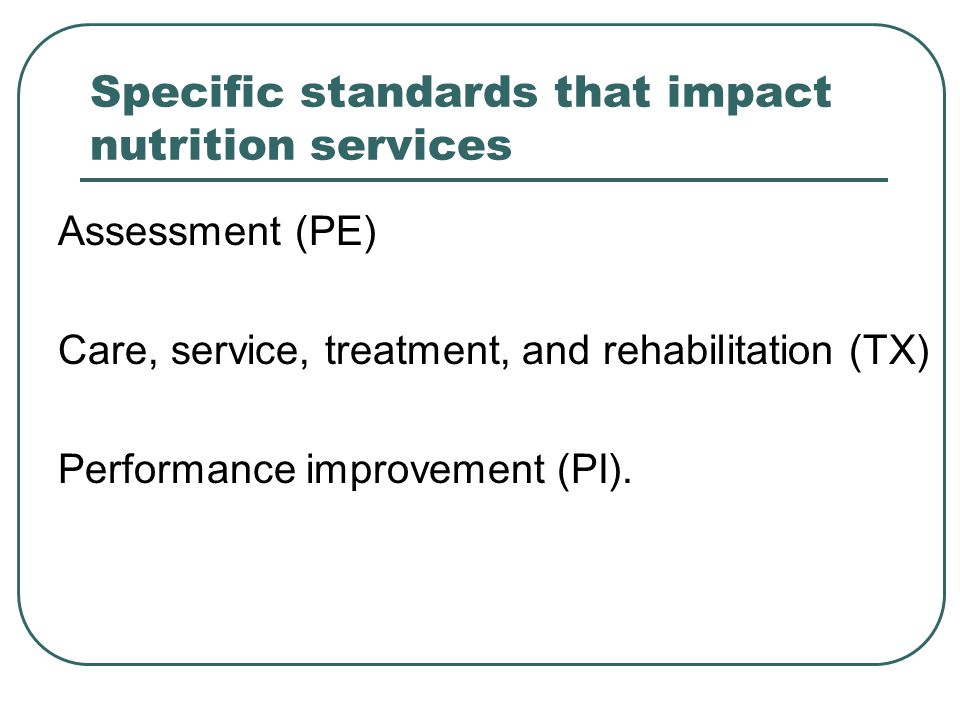 Specific standards that impact nutrition services Assessment (PE) Care, service, treatment, and rehabilitation (TX) Performance improvement (PI).