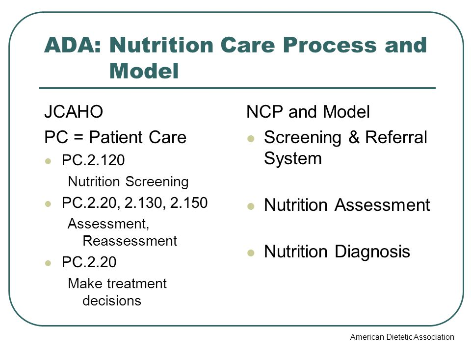 ADA: Nutrition Care Process and Model JCAHO PC = Patient Care PC.2.120 Nutrition Screening PC.2.20, 2.130, 2.150 Assessment, Reassessment PC.2.20 Make treatment decisions NCP and Model Screening & Referral System Nutrition Assessment Nutrition Diagnosis American Dietetic Association