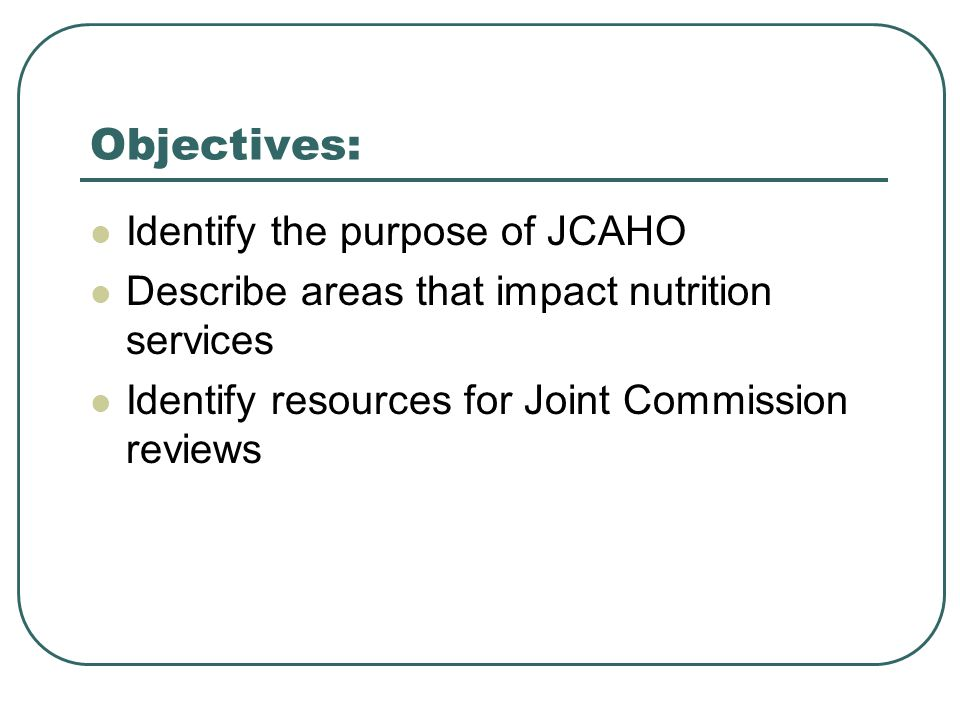 Objectives: Identify the purpose of JCAHO Describe areas that impact nutrition services Identify resources for Joint Commission reviews