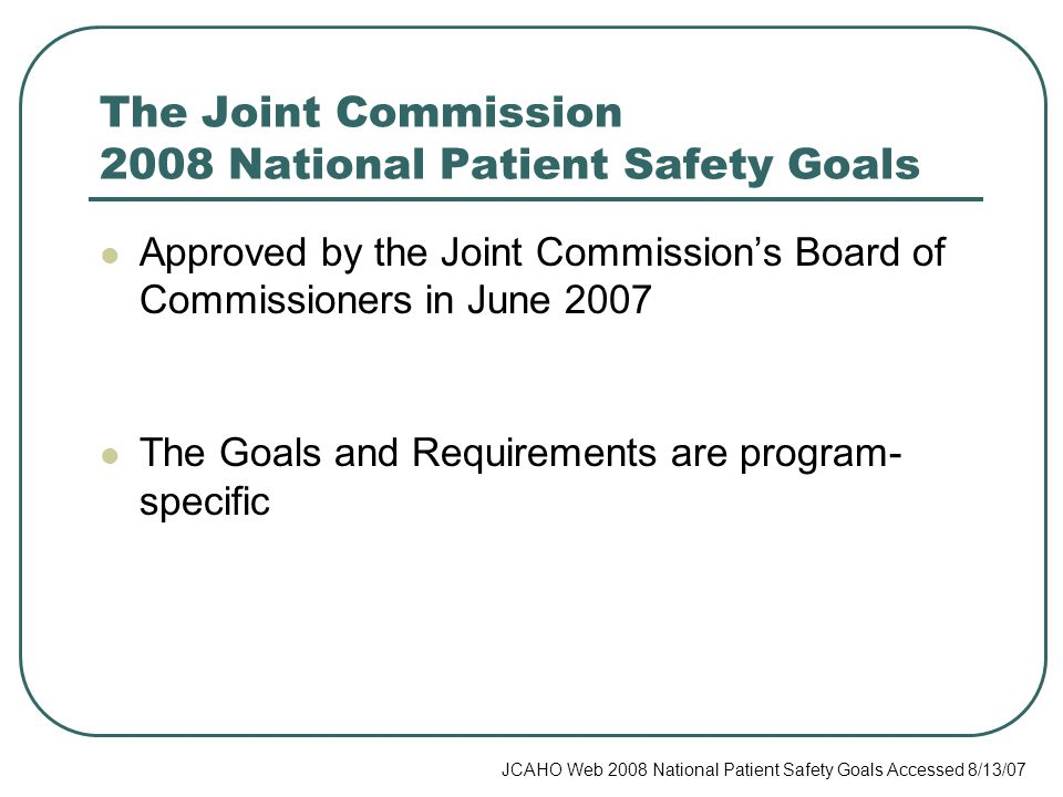 The Joint Commission 2008 National Patient Safety Goals Approved by the Joint Commission's Board of Commissioners in June 2007 The Goals and Requirements are program- specific JCAHO Web 2008 National Patient Safety Goals Accessed 8/13/07
