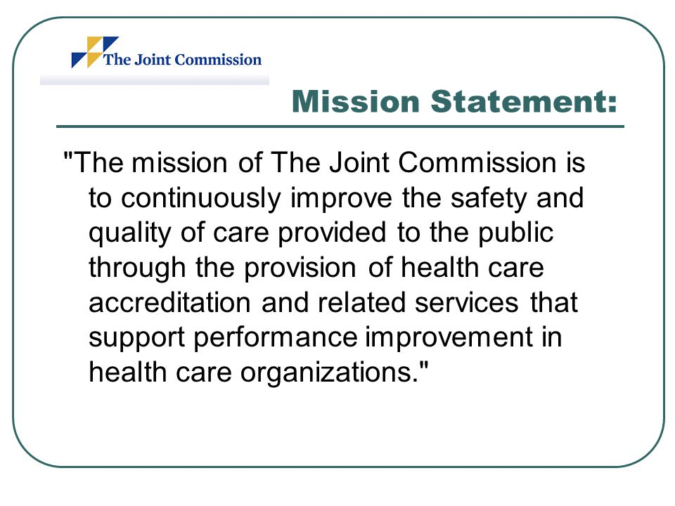Mission Statement: The mission of The Joint Commission is to continuously improve the safety and quality of care provided to the public through the provision of health care accreditation and related services that support performance improvement in health care organizations.