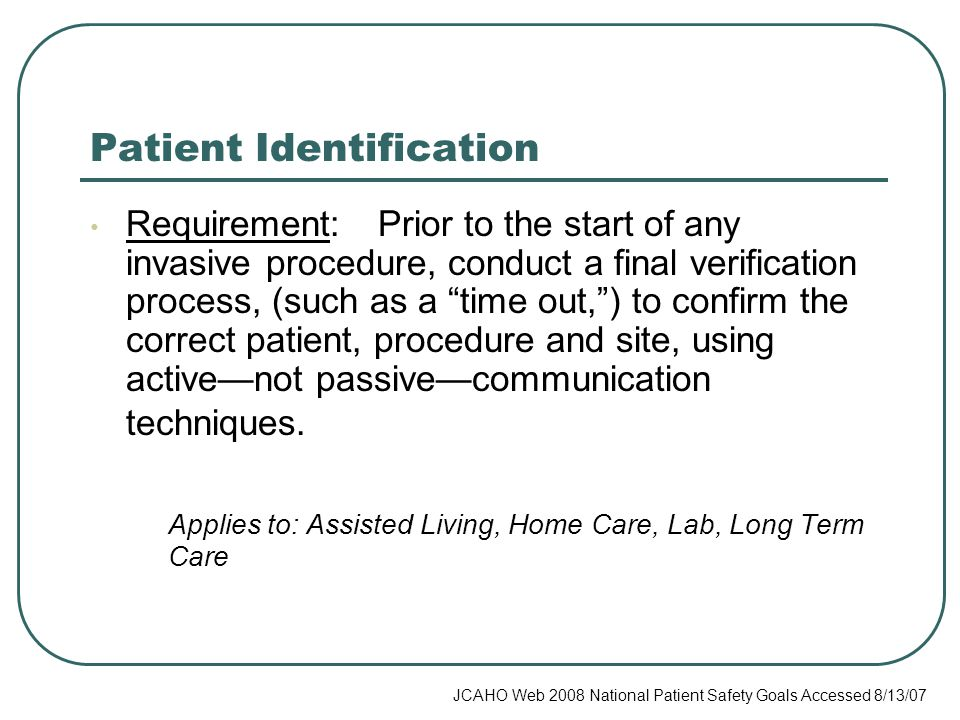 Patient Identification Requirement: Prior to the start of any invasive procedure, conduct a final verification process, (such as a time out, ) to confirm the correct patient, procedure and site, using active—not passive—communication techniques.