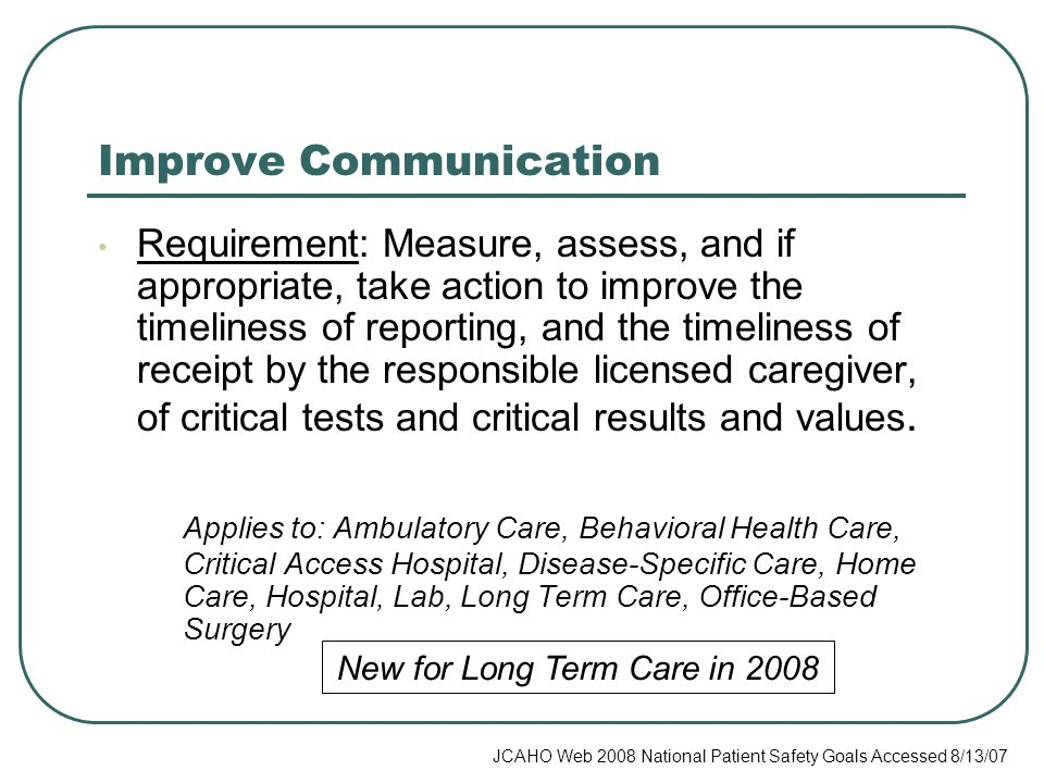 Improve Communication Requirement: Measure, assess, and if appropriate, take action to improve the timeliness of reporting, and the timeliness of receipt by the responsible licensed caregiver, of critical tests and critical results and values.