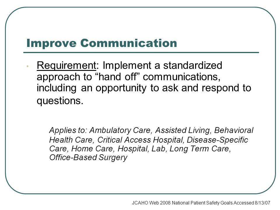 Improve Communication Requirement: Implement a standardized approach to hand off communications, including an opportunity to ask and respond to questions.
