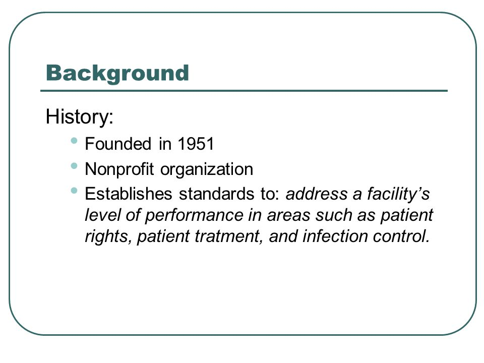 Background History: Founded in 1951 Nonprofit organization Establishes standards to: address a facility's level of performance in areas such as patient rights, patient tratment, and infection control.