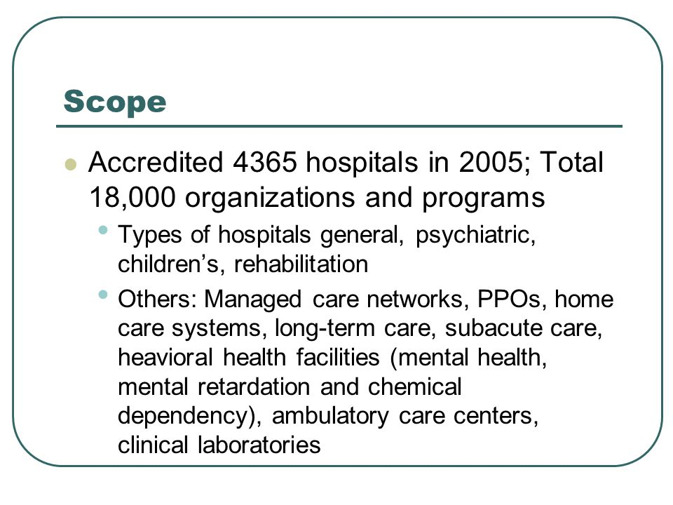 Scope Accredited 4365 hospitals in 2005; Total 18,000 organizations and programs Types of hospitals general, psychiatric, children's, rehabilitation Others: Managed care networks, PPOs, home care systems, long-term care, subacute care, heavioral health facilities (mental health, mental retardation and chemical dependency), ambulatory care centers, clinical laboratories