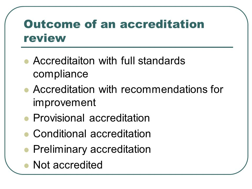 Outcome of an accreditation review Accreditaiton with full standards compliance Accreditation with recommendations for improvement Provisional accreditation Conditional accreditation Preliminary accreditation Not accredited