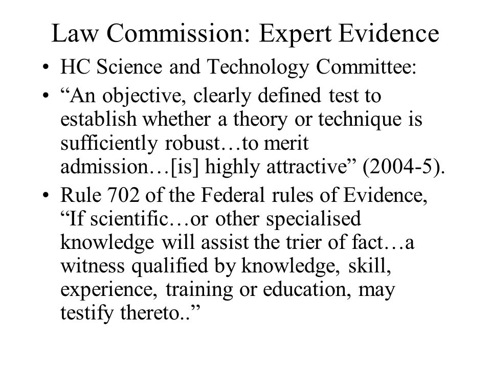 Law Commission: Expert Evidence HC Science and Technology Committee: An objective, clearly defined test to establish whether a theory or technique is sufficiently robust…to merit admission…[is] highly attractive (2004-5).