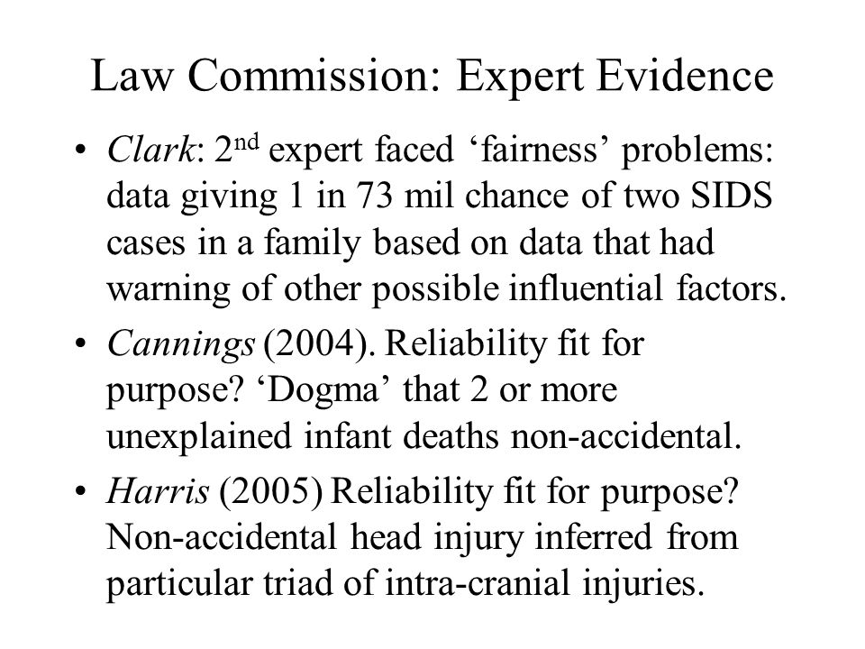 Law Commission: Expert Evidence Clark: 2 nd expert faced 'fairness' problems: data giving 1 in 73 mil chance of two SIDS cases in a family based on data that had warning of other possible influential factors.